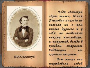 В.А.Соллогуб Ведя светский образ жизни, Юлия Петровна никогда не сказала ни о