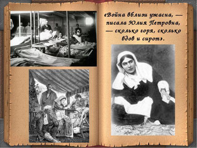 «Война вблизи ужасна, — писала Юлия Петровна, — сколько горя, сколько вдов и...