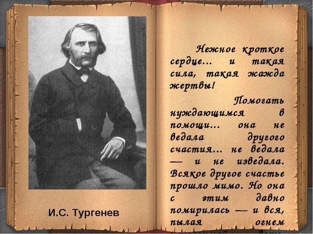 И.С. Тургенев Нежное кроткое сердце... и такая сила, такая жажда жертвы! Помо...
