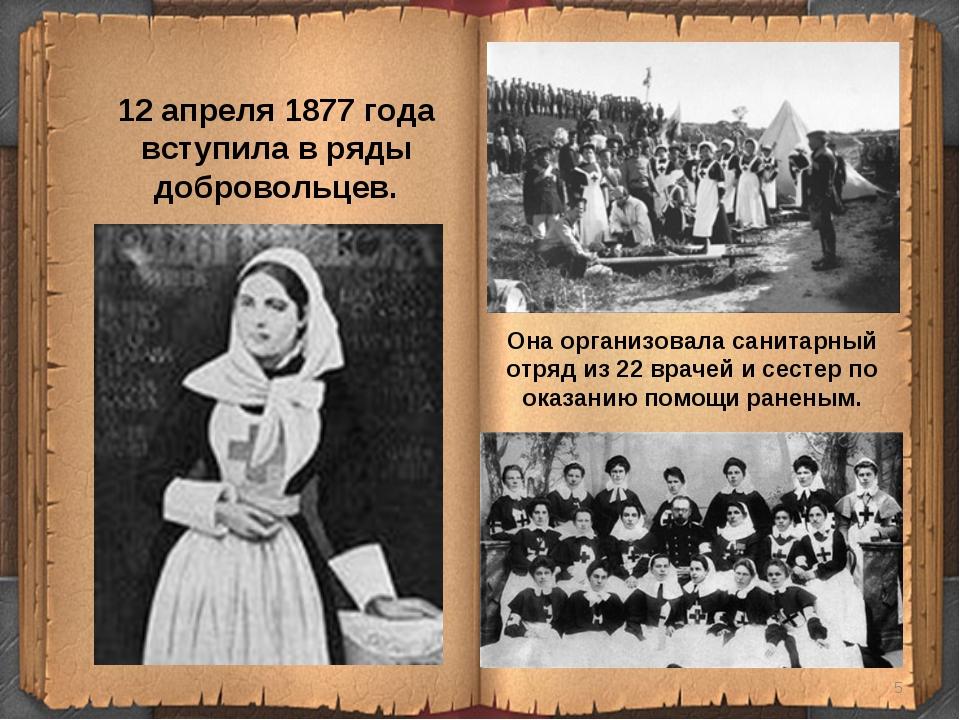 12 апреля 1877 года вступила в ряды добровольцев. Она организовала санитарный...