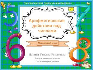 Арифметические действия над числами Лапина Татьяна Романовна Учитель начальн