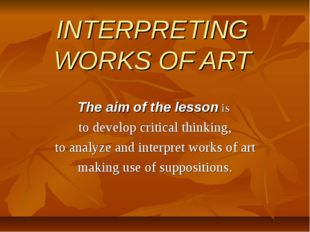 INTERPRETING WORKS OF ART The aim of the lesson is to develop critical thinki