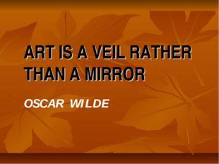 ART IS A VEIL RATHER THAN A MIRROR OSCAR WILDE
