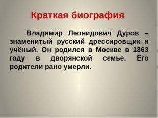 Краткая биография Владимир Леонидович Дуров – знаменитый русский дрессировщик