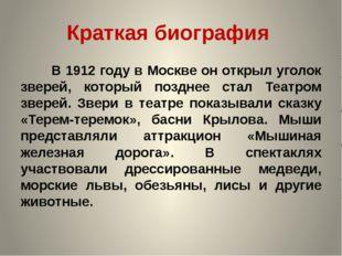 Краткая биография В 1912 году в Москве он открыл уголок зверей, который поз