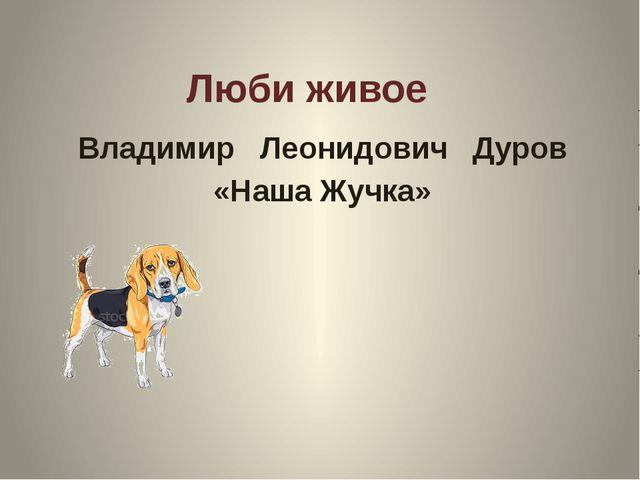 Люби живое Владимир Леонидович Дуров «Наша Жучка»
