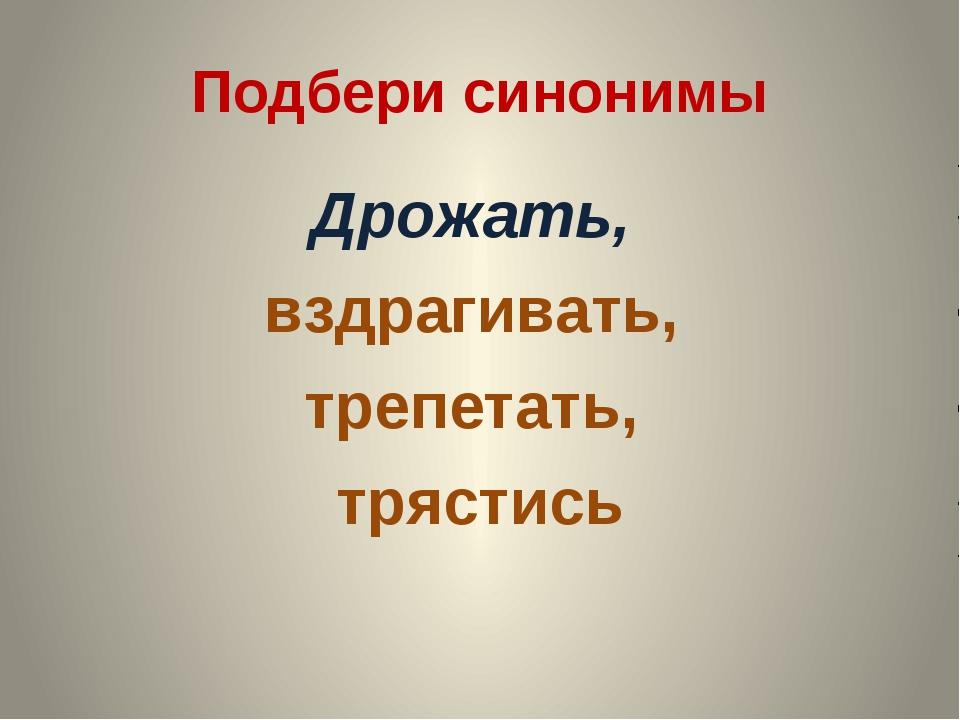 Подбери синонимы Дрожать, вздрагивать, трепетать, трястись