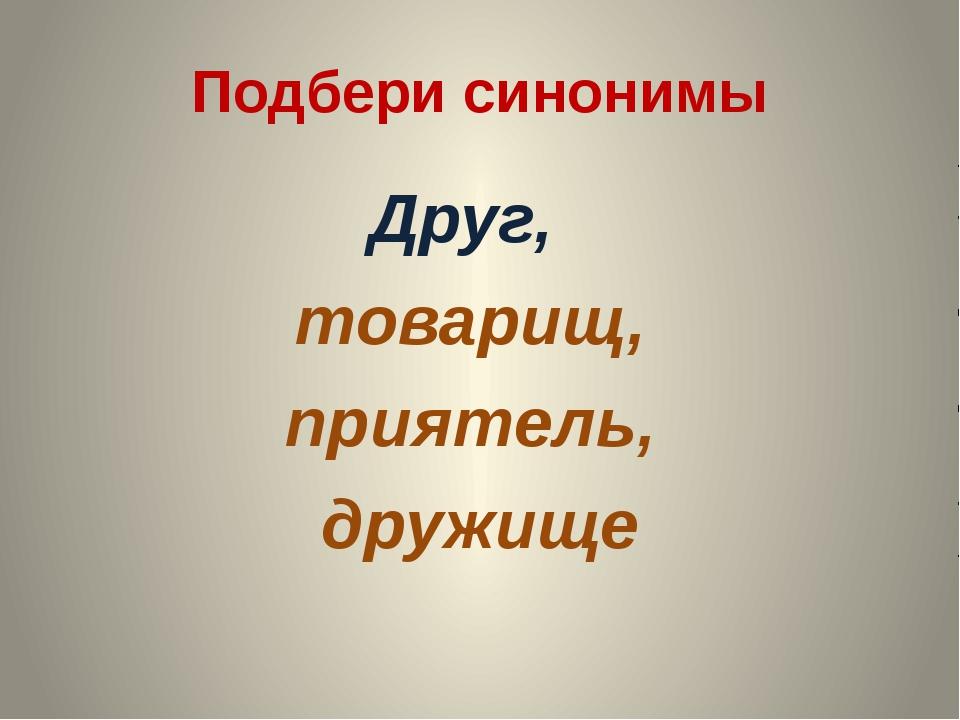 Подбери синонимы Друг, товарищ, приятель, дружище