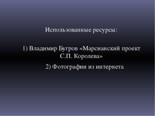 Использованные ресурсы: 1) Владимир Бугров «Марсианский проект С.П. Королева»