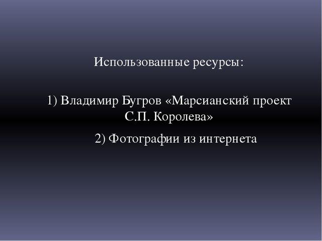 Использованные ресурсы: 1) Владимир Бугров «Марсианский проект С.П. Королева»...