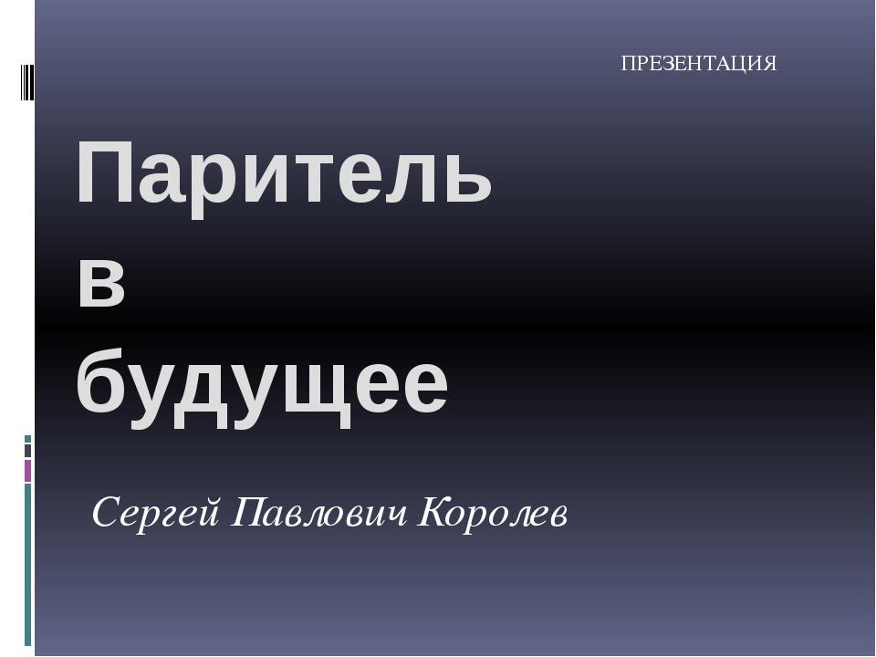 Паритель в будущее Сергей Павлович Королев ПРЕЗЕНТАЦИЯ