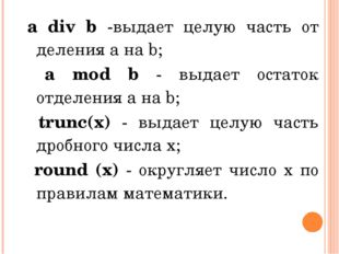 а div b -выдает целую часть от деления а на b; а mod b - выдает остаток отдел