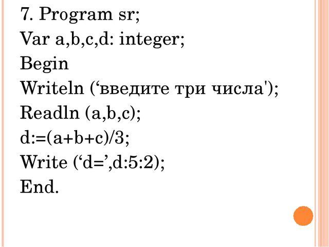 7. Program sr; Var a,b,c,d: integer; Begin Writeln ('введите три числа'); Rea...