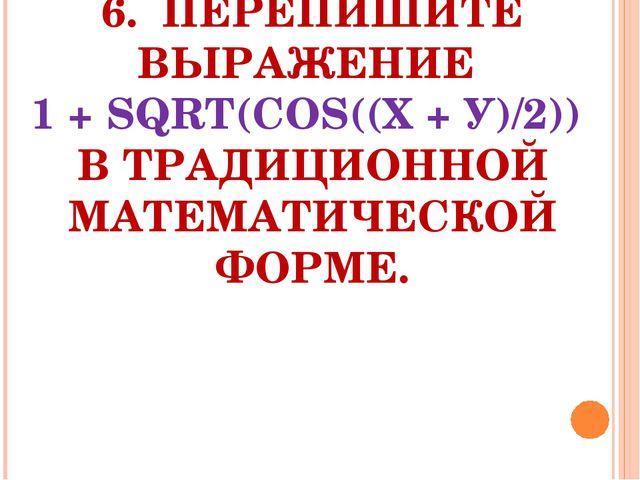 6. ПЕРЕПИШИТЕ ВЫРАЖЕНИЕ 1 + SQRT(СОS((Х + У)/2)) В ТРАДИЦИОННОЙ МАТЕМАТИЧЕСК...