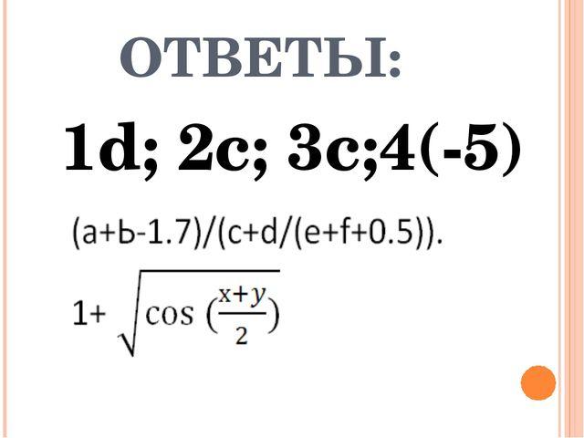 ОТВЕТЫ: 1d; 2c; 3c;4(-5)