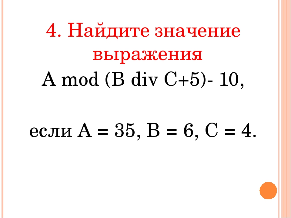 4. Найдите значение выражения А mod (В div С+5)- 10, если А = 35, В = 6, С = 4.