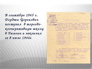 В сентябре 1945 г. Дорджи Церенович поступил в торгово-кооперативную школу в