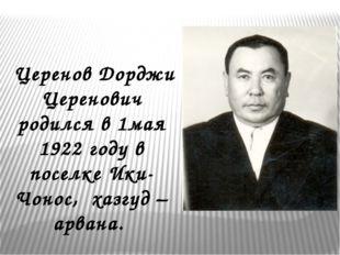 Церенов Дорджи Церенович родился в 1мая 1922 году в поселке Ики-Чонос, хазгу