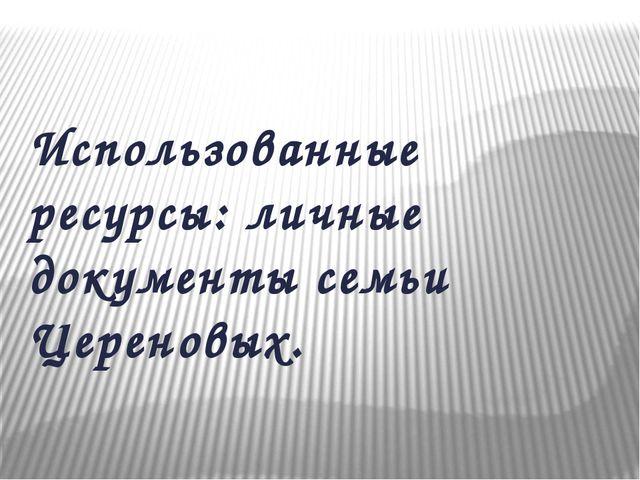 Использованные ресурсы: личные документы семьи Цереновых.