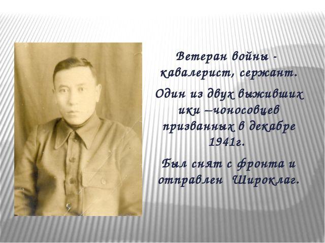 Ветеран войны - кавалерист, сержант. Один из двух выживших ики –чоносовцев пр...