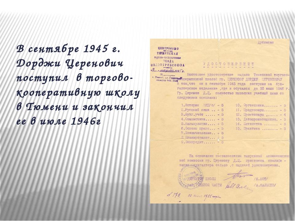В сентябре 1945 г. Дорджи Церенович поступил в торгово-кооперативную школу в...