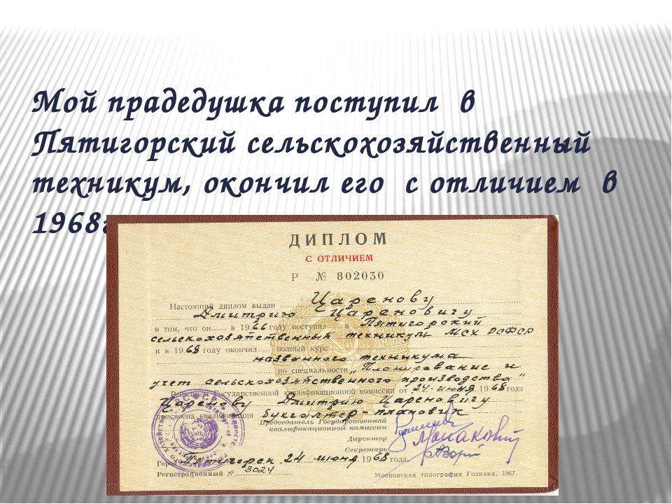 Мой прадедушка поступил в Пятигорский сельскохозяйственный техникум, окончил...