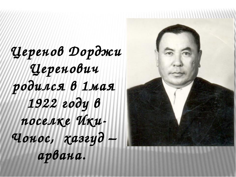 Церенов Дорджи Церенович родился в 1мая 1922 году в поселке Ики-Чонос, хазгу...