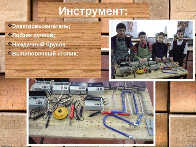 Инструмент: Электровыжигатель; Лобзик ручной; Наждачный брусок; Выпиловочный...