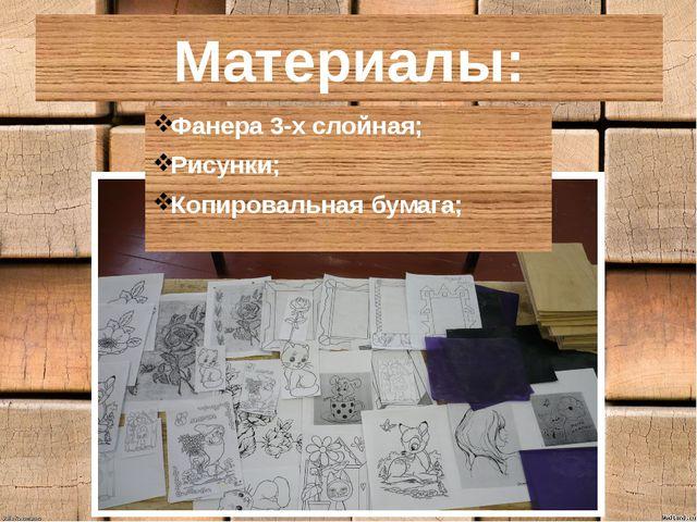Материалы: Фанера 3-х слойная; Рисунки; Копировальная бумага;