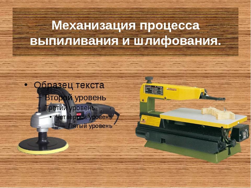 Механизация процесса выпиливания и шлифования.