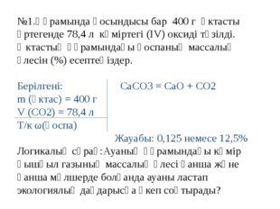 №1.Құрамында қосындысы бар 400 г әктасты өртегенде 78,4 л көміртегі (ІV) окси