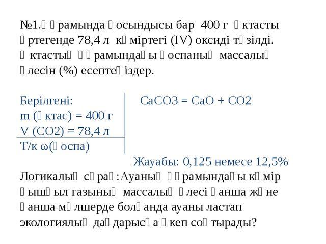 №1.Құрамында қосындысы бар 400 г әктасты өртегенде 78,4 л көміртегі (ІV) окси...