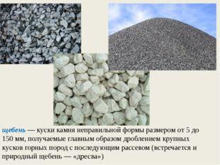 щебень — куски камня неправильной формы размером от 5 до 150 мм, получаемые г