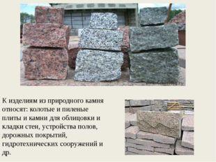 К изделиям из природного камня относят: колотые и пиленые плиты и камни для о