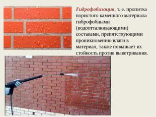 Гидрофобизация, т. е. пропитка пористого каменного материала гиброфобными (во