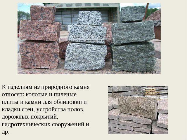 К изделиям из природного камня относят: колотые и пиленые плиты и камни для о...