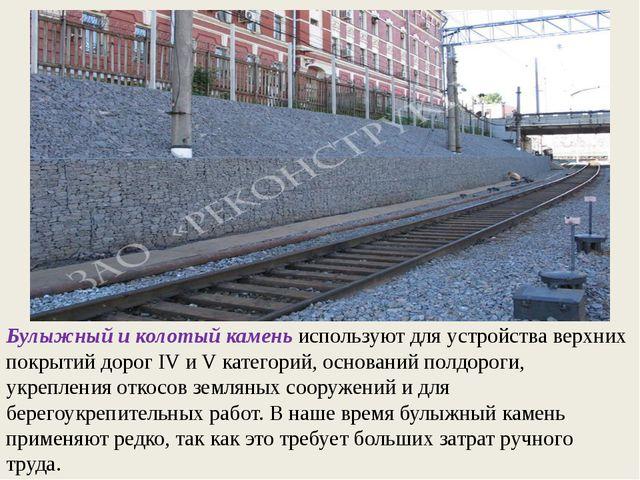 Булыжный и колотый камень используют для устройства верхних покрытий дорог IV...