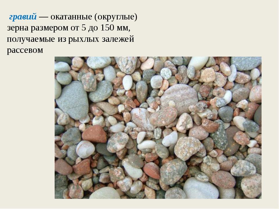 гравий — окатанные (округлые) зерна размером от 5 до 150 мм, получаемые из р...