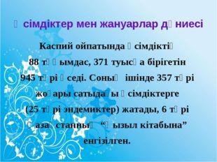 Өсімдіктер мен жануарлар дүниесі Каспий ойпатында өсімдіктің 88 тұқымдас, 371