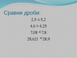 Сравни дроби: 2,5 5,2 4,6 4,25 7,08 7,8 28,621 28,9 < > < <