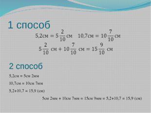 1 способ 2 способ 5,2см = 5см 2мм 10,7см = 10см 7мм 5,2+10,7 = 15,9 (см) 5см