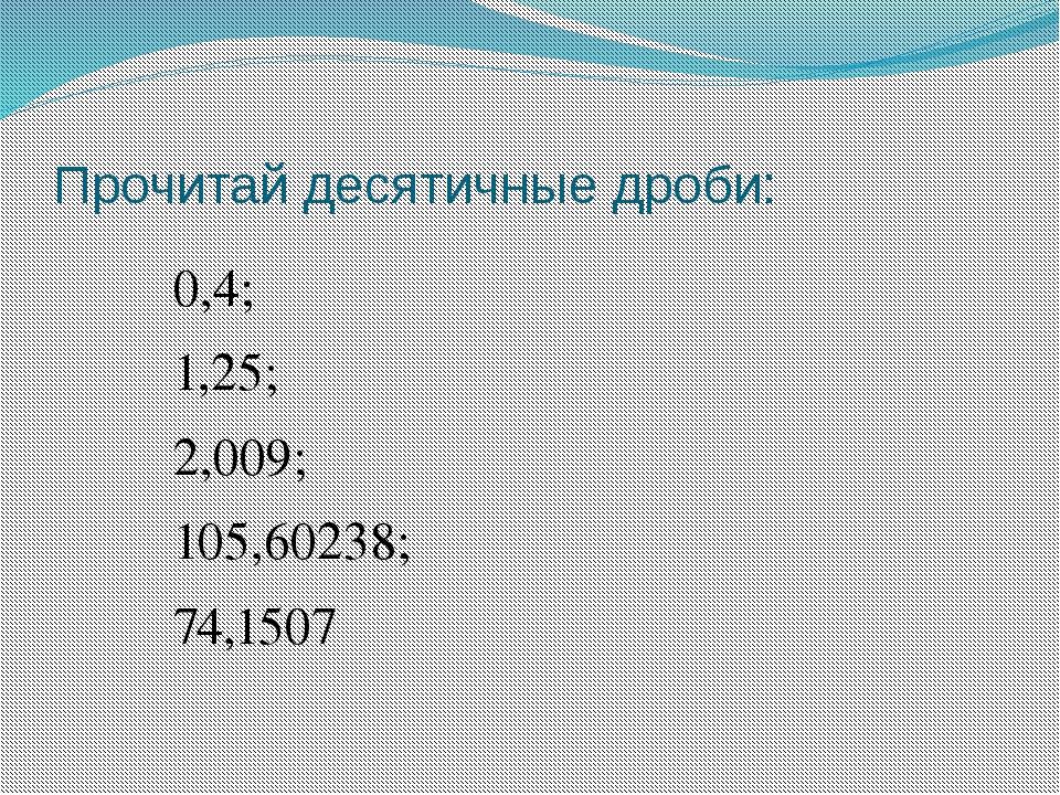 Прочитай десятичные дроби: 0,4; 1,25; 2,009; 105,60238; 74,1507