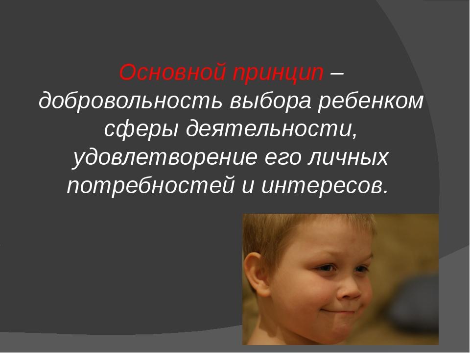 Основной принцип – добровольность выбора ребенком сферы деятельности, удовле...