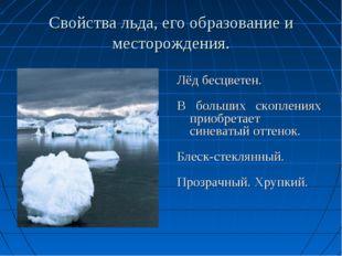 Свойства льда, его образование и месторождения. Лёд бесцветен. В больших скоп