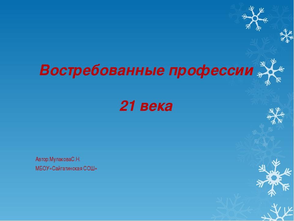 Востребованные профессии 21 века Автор:МулаковаС.Н. МБОУ«Сайгатинская СОШ»