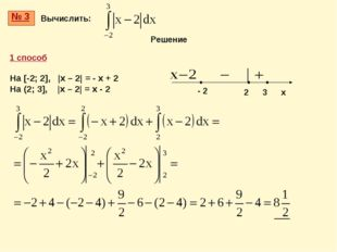 № 3 Вычислить: 1 способ На [-2; 2], |x – 2| = - x + 2 На (2; 3], |x – 2| = x