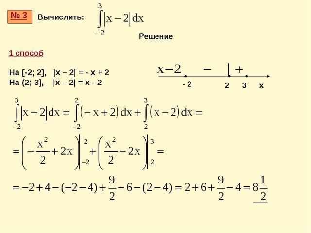 № 3 Вычислить: 1 способ На [-2; 2], |x – 2| = - x + 2 На (2; 3], |x – 2| = x...
