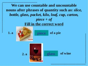 We can use countable and uncountable nouns after phrases of quantity such as: