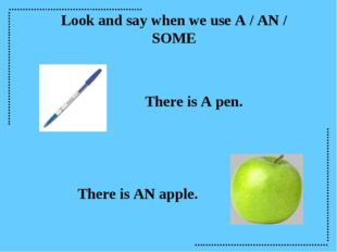 Look and say when we use A / AN / SOME There is A pen. There is AN apple.
