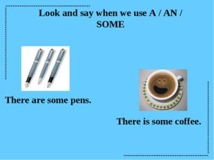 Look and say when we use A / AN / SOME There are some pens. There is some cof